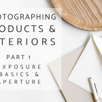 Photographing Interiors and Products Part 1: Exposure Basics and Aperture