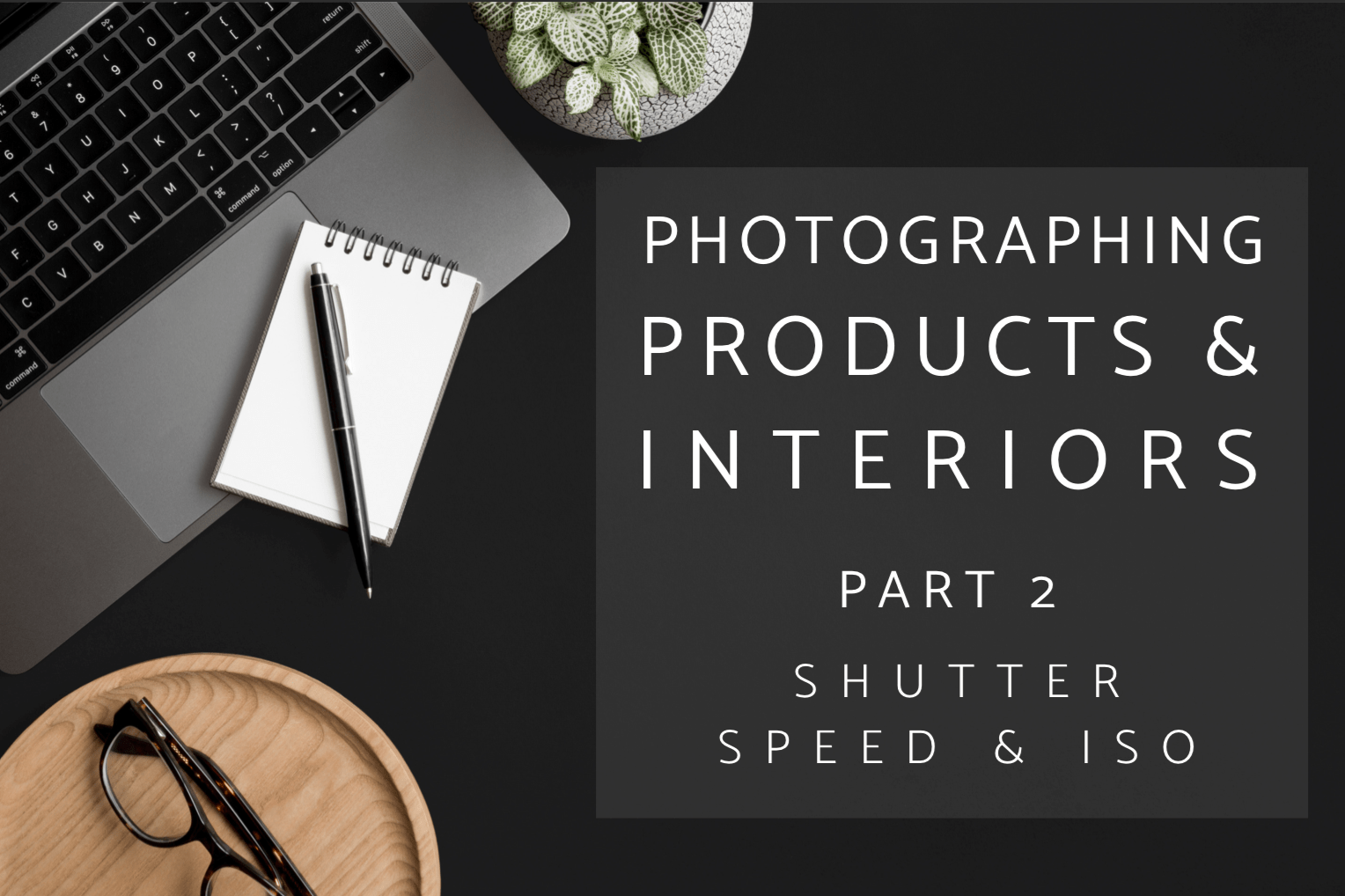 Shutter Speed and ISO Basics for Photographing Interiors and Products