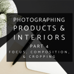 Photographing Interiors and Products Part 4: Focus, Composition, and Cropping