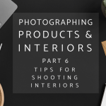 Photographing Interiors and Products Part 6: 8 Essential Tips for Photographing Interiors