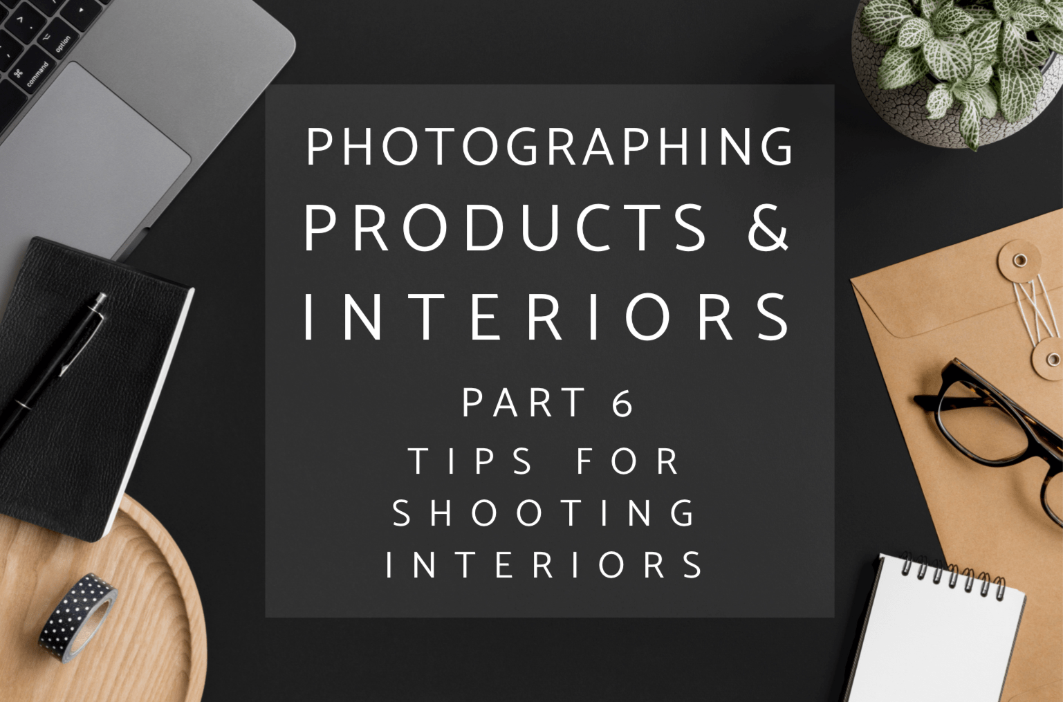 This is part 6 of my Photographing Interiors and Products series and outlines my essential tips for photographing interiors. #interiorphotography #productphotography #photography #blogphotography